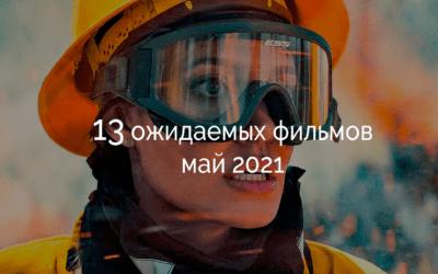 Фильмы май 2021: 13 ожидаемых картин